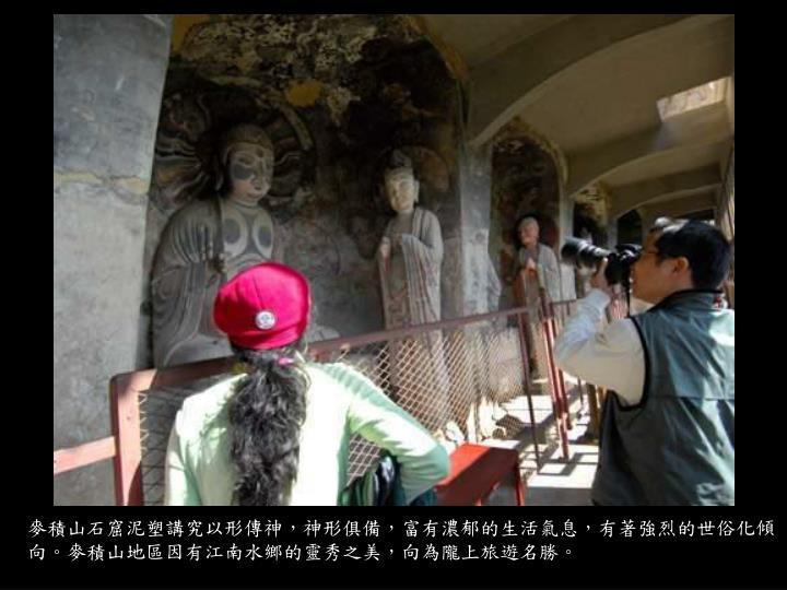 麥積山石窟泥塑講究以形傳神,神形俱備,富有濃郁的生活氣息,有著強烈的世俗化傾向。麥積山地區因有江南水鄉的靈秀之美,向為隴上旅遊名勝。