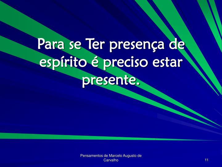 Para se Ter presença de espírito é preciso estar presente.
