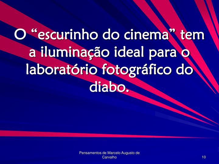 """O """"escurinho do cinema"""" tem a iluminação ideal para o laboratório fotográfico do diabo."""