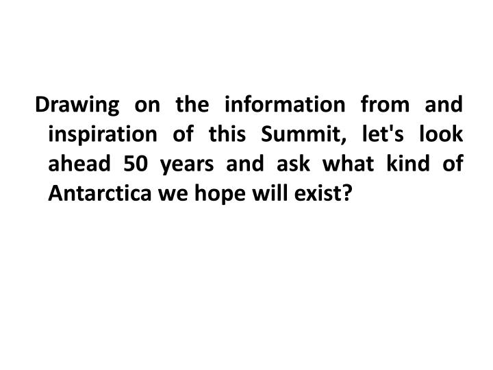 Drawing on the information from and inspiration of this Summit, let's look ahead 50 years and ask what kind of Antarctica we hope will exist?