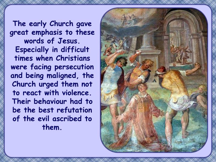 The early Church gave great emphasis to these words of Jesus. Especially in difficult times when Christians were facing persecution and being maligned, the Church urged them not to react with violence. Their behaviour had to be the best refutation of the evil ascribed to them.