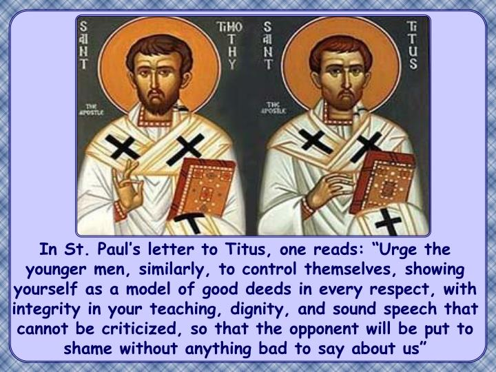 """In St. Paul's letter to Titus, one reads: """"Urge the younger men, similarly, to control themselves, showing yourself as a model of good deeds in every respect, with integrity in your teaching, dignity, and sound speech that cannot be criticized, so that the opponent will be put to shame without anything bad to say about us"""""""