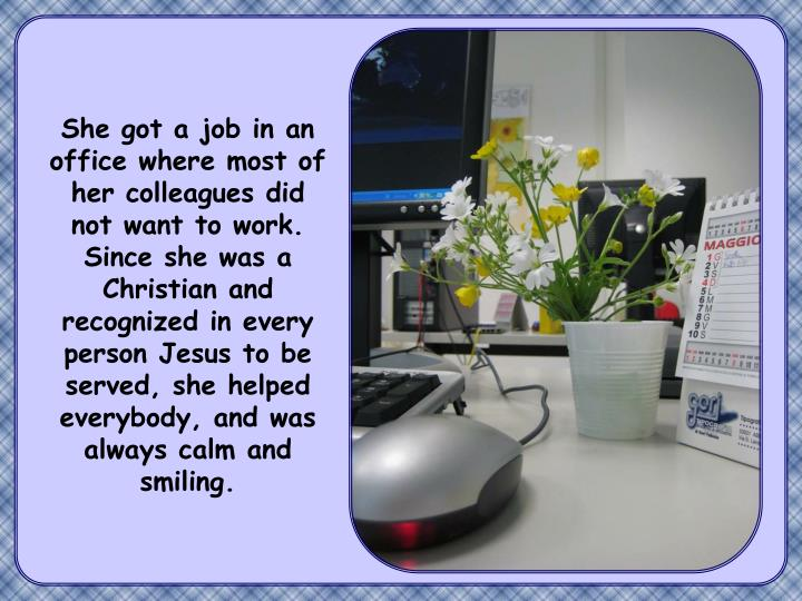 She got a job in an office where most of her colleagues did not want to work. Since she was a Christian and recognized in every person Jesus to be served, she helped everybody, and was always calm and smiling.