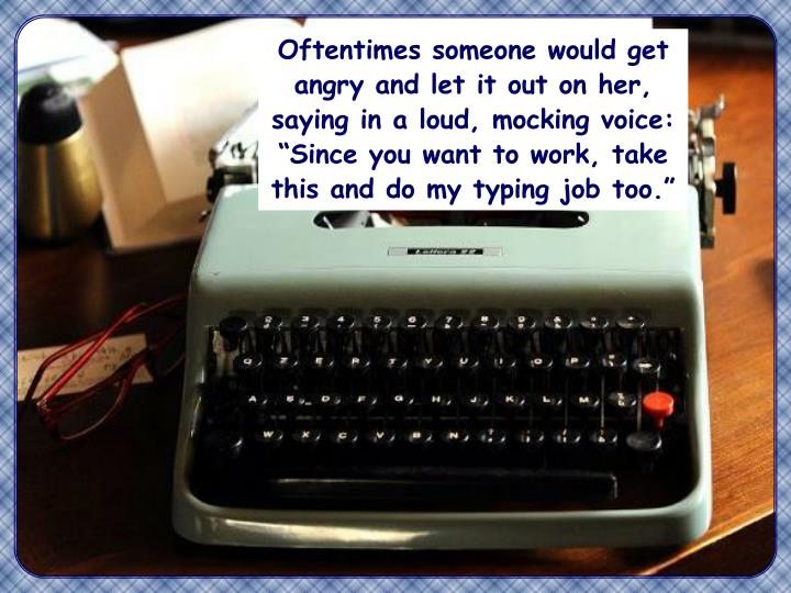 """Oftentimes someone would get angry and let it out on her, saying in a loud, mocking voice: """"Since you want to work, take this and do my typing job too."""""""