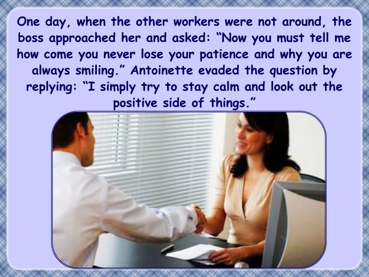 """One day, when the other workers were not around, the boss approached her and asked: """"Now you must tell me how come you never lose your patience and why you are always smiling."""" Antoinette evaded the question by replying: """"I simply try to stay calm and look out the positive side of things."""""""