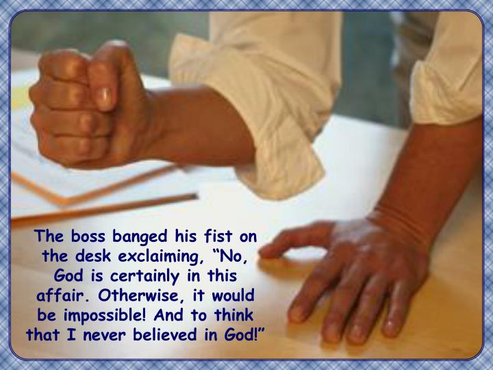 """The boss banged his fist on the desk exclaiming, """"No, God is certainly in this affair. Otherwise, it would be impossible! And to think that I never believed in God!"""""""