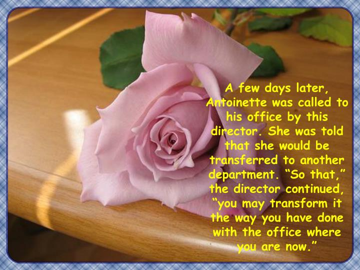 """A few days later, Antoinette was called to his office by this director. She was told that she would be transferred to another department. """"So that,"""" the director continued, """"you may transform it the way you have done with the office where you are now."""""""