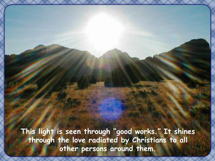 """This light is seen through """"good works."""" It shines through the love radiated by Christians to all other persons around them."""