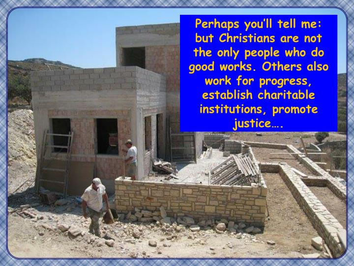 Perhaps you'll tell me: but Christians are not the only people who do good works. Others also work for progress, establish charitable institutions, promote justice….