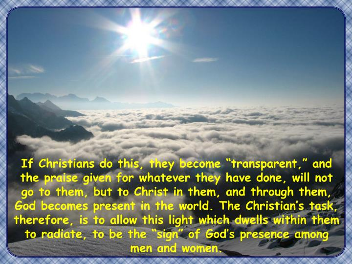 """If Christians do this, they become """"transparent,"""" and the praise given for whatever they have done, will not go to them, but to Christ in them, and through them, God becomes present in the world. The Christian's task, therefore, is to allow this light which dwells within them to radiate, to be the """"sign"""" of God's presence among men and women."""