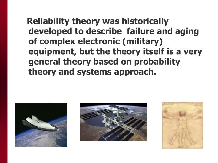 Reliability theory was historically developed to describe  failure and aging of complex electronic (military) equipment, but the theory itself is a very general theory based on probability theory and systems approach.