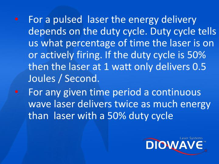 For a pulsed  laser the energy delivery depends on the duty cycle. Duty cycle tells us what percentage of time the laser is on or actively firing. If the duty cycle is 50% then the laser at 1 watt only delivers 0.5 Joules / Second.