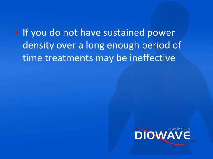 If you do not have sustained power density over a long enough period of time treatments may be ineffective