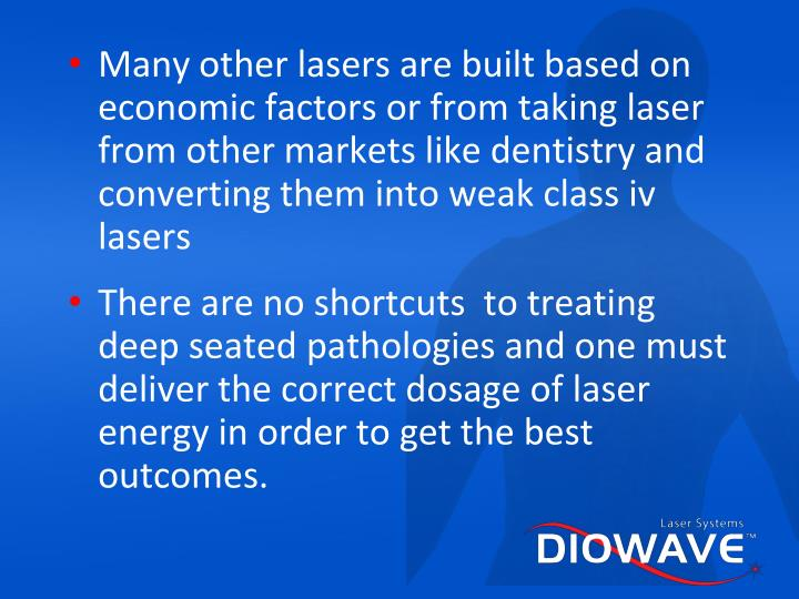 Many other lasers are built based on economic factors or from taking laser from other markets like dentistry and converting them into weak class iv lasers
