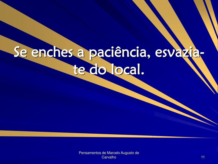 Se enches a paciência, esvazia-te do local.
