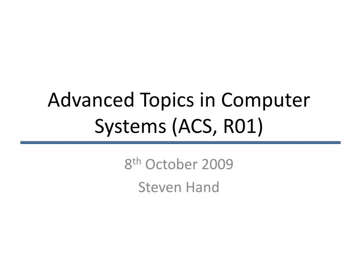 Advanced topics in computer systems acs r01