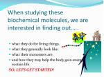 when studying these biochemical molecules we are interested in finding out