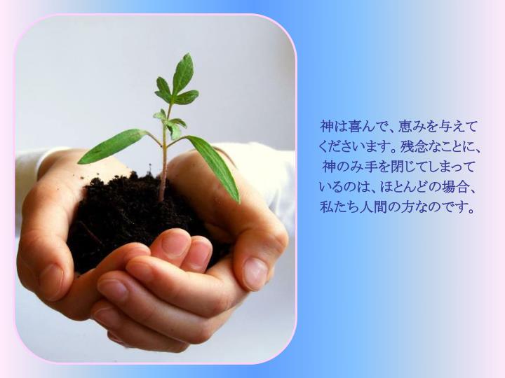 神は喜んで、恵みを与えてくださいます。残念なことに、神のみ手を閉じてしまっているのは、ほとんどの場合、私たち人間の方なのです。