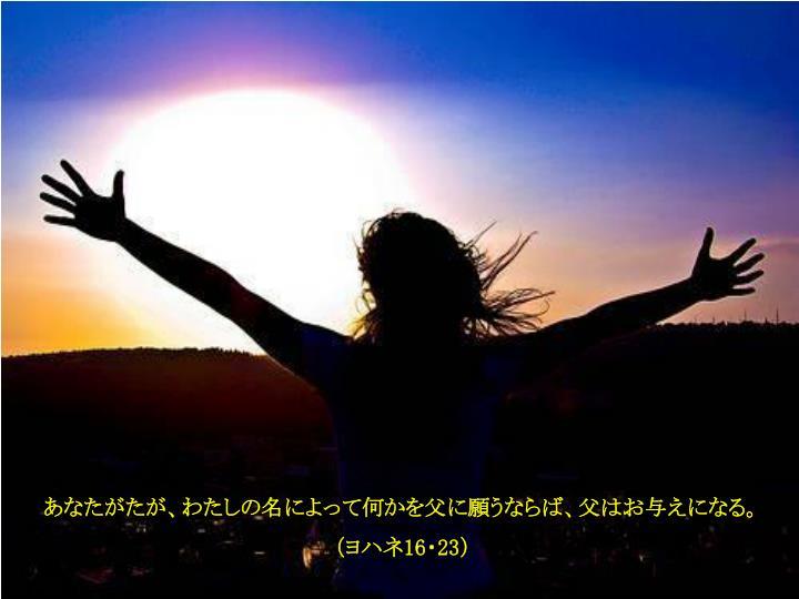 あなたがたが、わたしの名によって何かを父に願うならば、父はお与えになる。