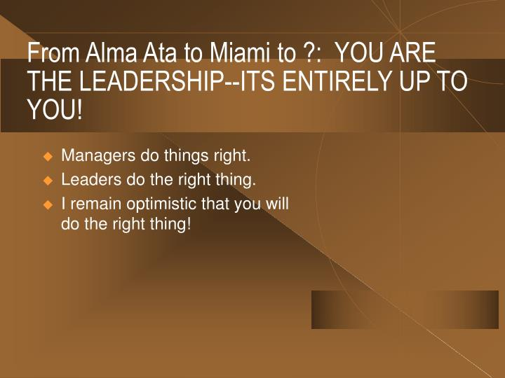 From Alma Ata to Miami to ?:  YOU ARE THE LEADERSHIP--ITS ENTIRELY UP TO YOU!