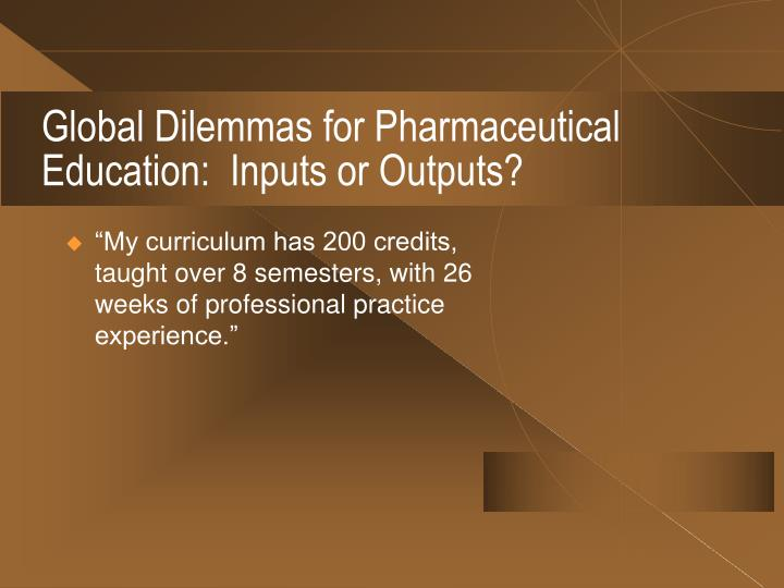 Global Dilemmas for Pharmaceutical Education:  Inputs or Outputs?