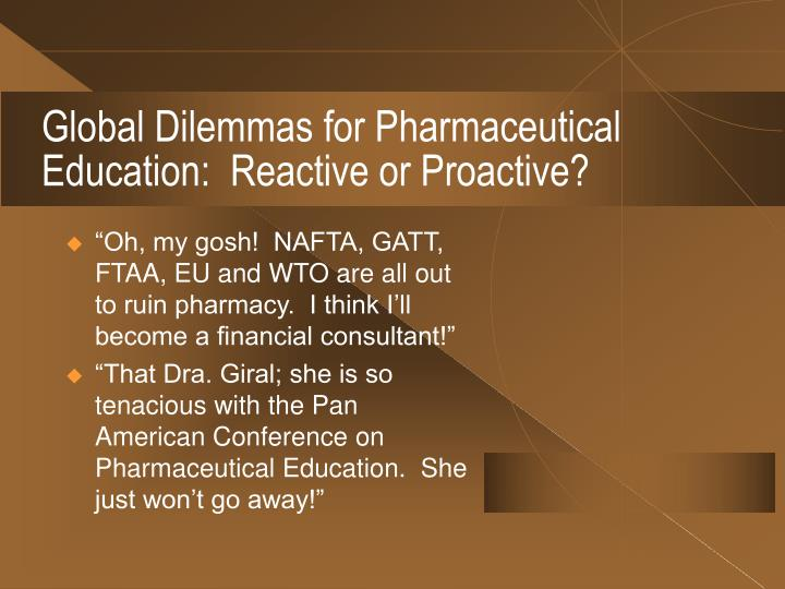 Global Dilemmas for Pharmaceutical Education:  Reactive or Proactive?