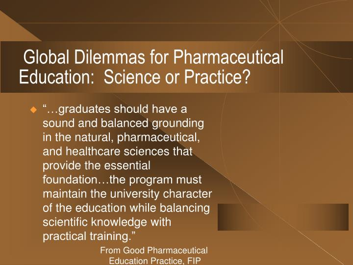Global Dilemmas for Pharmaceutical Education:  Science or Practice?