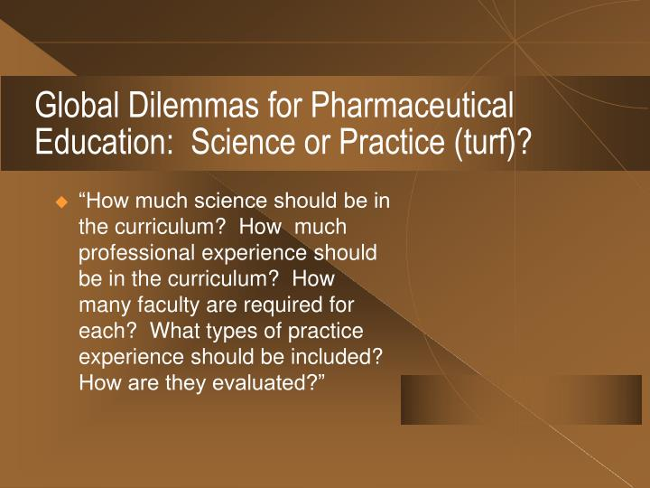 Global Dilemmas for Pharmaceutical Education:  Science or Practice (turf)?