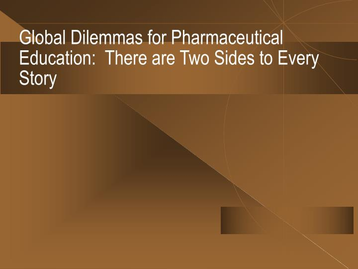Global Dilemmas for Pharmaceutical Education:  There are Two Sides to Every Story