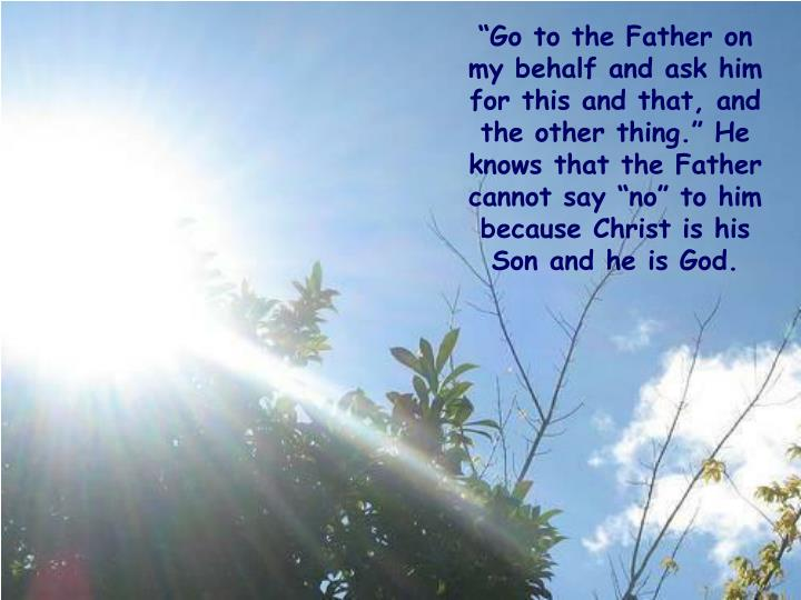 """""""Go to the Father on my behalf and ask him for this and that, and the other thing."""" He knows that the Father cannot say """"no"""" to him because Christ is his Son and he is God."""