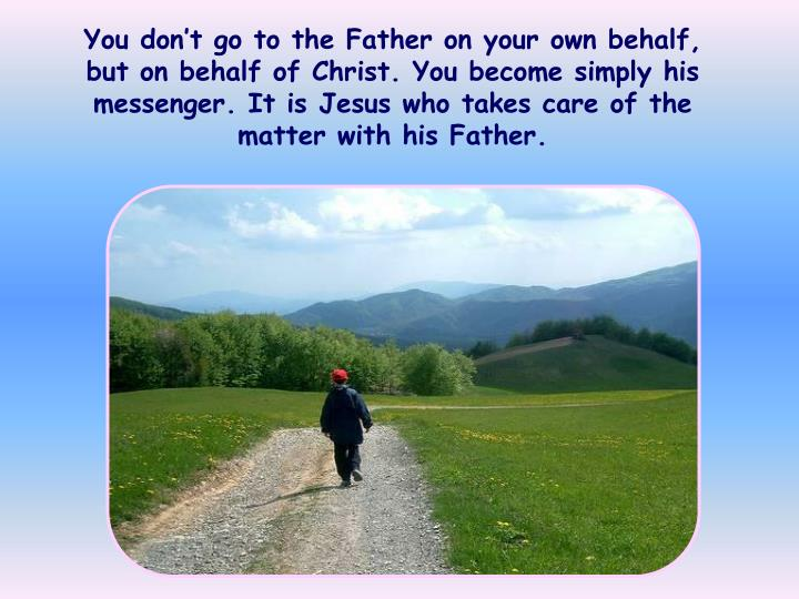 You don't go to the Father on your own behalf, but on behalf of Christ. You become simply his messenger. It is Jesus who takes care of the matter with his Father.