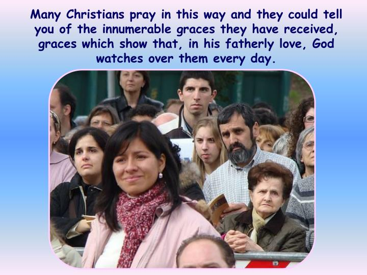 Many Christians pray in this way and they could tell you of the innumerable graces they have received, graces which show that, in his fatherly love, God watches over them every day.