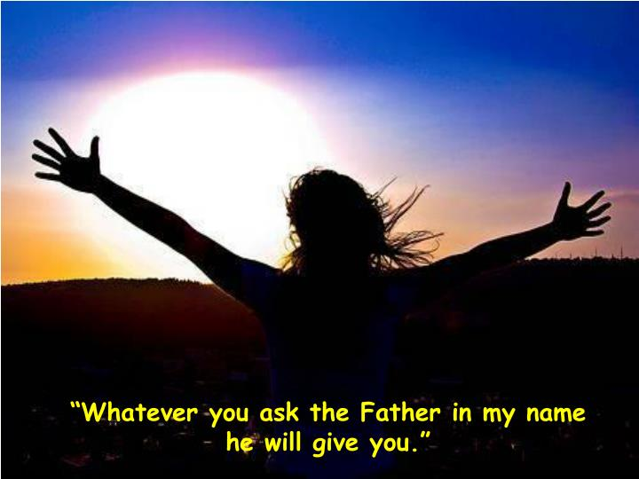 """""""Whatever you ask the Father in my name he will give you."""""""