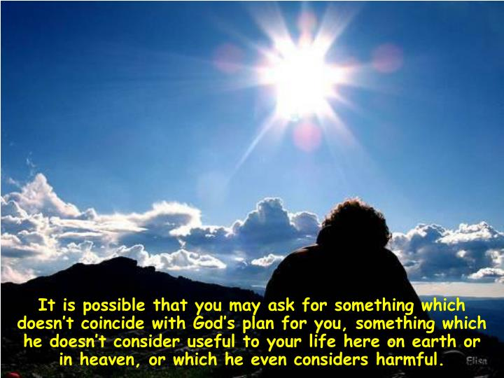 It is possible that you may ask for something which doesn't coincide with God's plan for you, something which he doesn't consider useful to your life here on earth or in heaven, or which he even considers harmful.