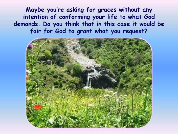 Maybe you're asking for graces without any intention of conforming your life to what God demands. Do you think that in this case it would be fair for God to grant what you request?