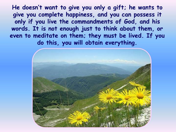 He doesn't want to give you only a gift; he wants to give you complete happiness, and you can possess it only if you live the commandments of God, and his words. It is not enough just to think about them, or even to meditate on them; they must be lived. If you do this, you will obtain everything.