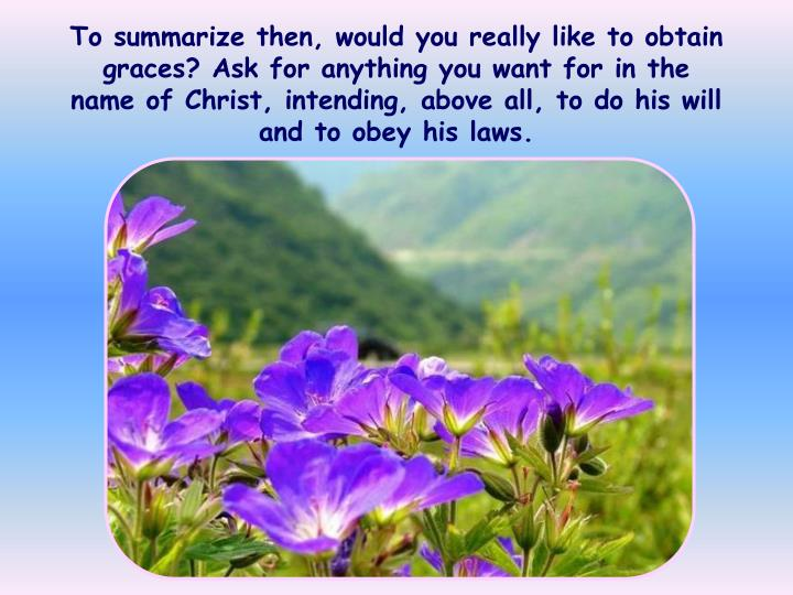 To summarize then, would you really like to obtain graces? Ask for anything you want for in the name of Christ, intending, above all, to do his will and to obey his laws.