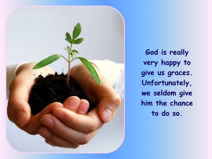 God is really very happy to give us graces. Unfortunately, we seldom give him the chance to do so.