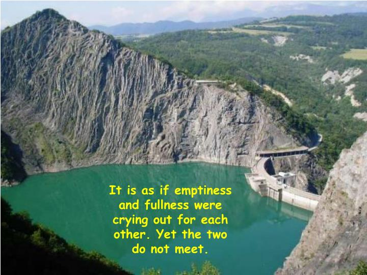 It is as if emptiness and fullness were crying out for each other. Yet the two do not meet.