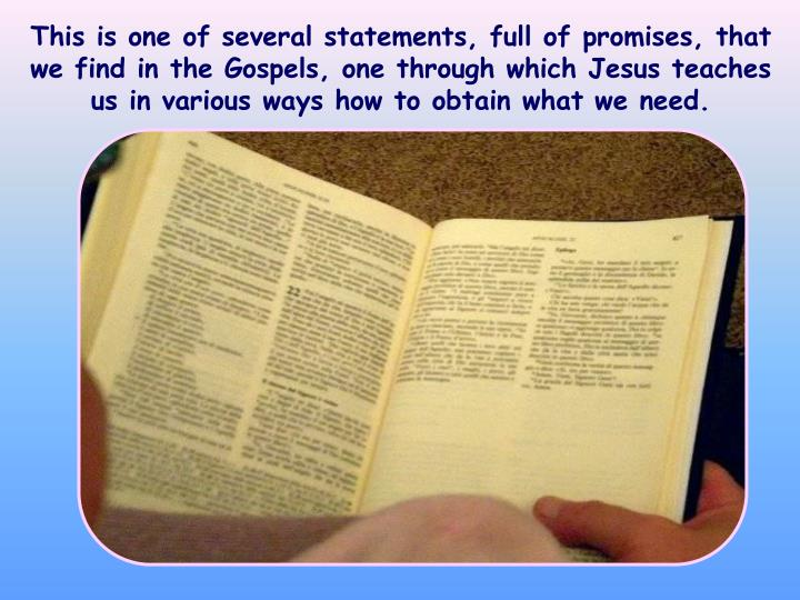 This is one of several statements, full of promises, that we find in the Gospels, one through which Jesus teaches us in various ways how to obtain what we need.
