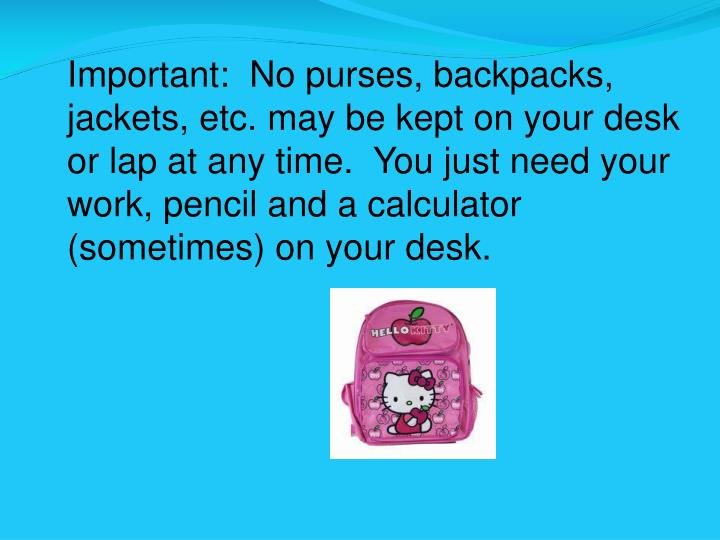 Important:  No purses, backpacks, jackets, etc. may be kept on your desk or lap at any time.  You just need your work, pencil and a calculator (sometimes) on your desk.