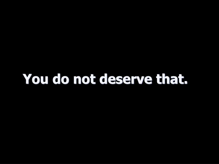 You do not deserve that.