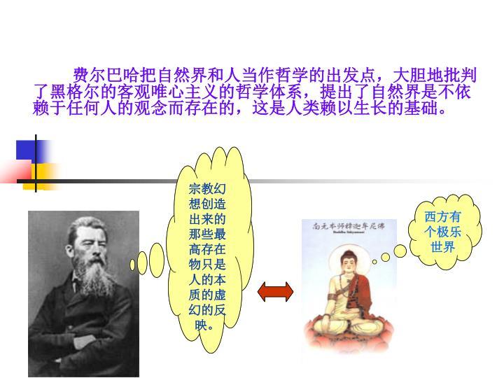 费尔巴哈把自然界和人当作哲学的出发点,大胆地批判了黑格尔的客观唯心主义的哲学体系,提出了自然界是不依赖于任何人的观念而存在的,这是人类赖以生长的基础。