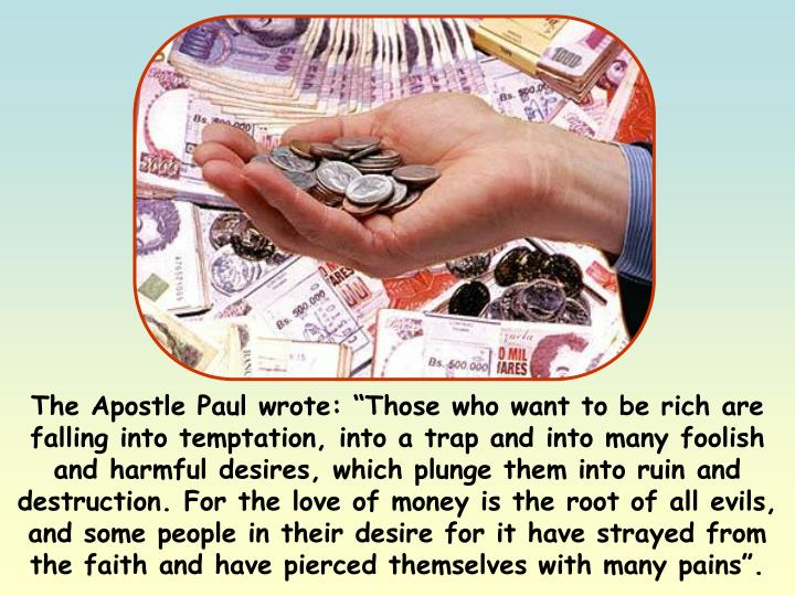 """The Apostle Paul wrote: """"Those who want to be rich are falling into temptation, into a trap and into many foolish and harmful desires, which plunge them into ruin and destruction. For the love of money is the root of all evils, and some people in their desire for it have strayed from the faith and have pierced themselves with many pains""""."""
