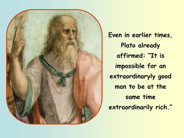 """Even in earlier times, Plato already affirmed: """"It is impossible for an extraordinaryly good man to be at the same time extraordinarily rich."""""""