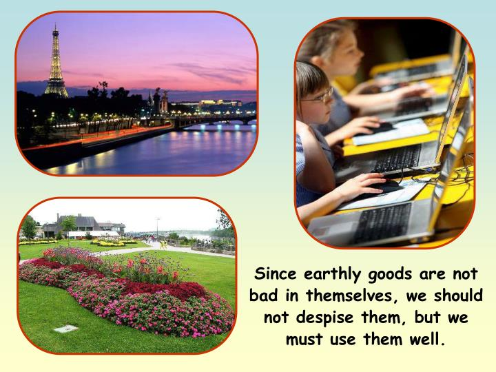 Since earthly goods are not bad in themselves, we should not despise them, but we must use them well.