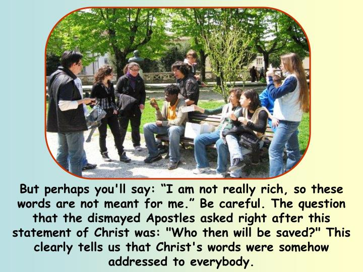 """But perhaps you'll say: """"I am not really rich, so these words are not meant for me."""" Be careful. The question that the dismayed Apostles asked right after this statement of Christ was: """"Who then will be saved?"""" This clearly tells us that Christ's words were somehow addressed to everybody."""