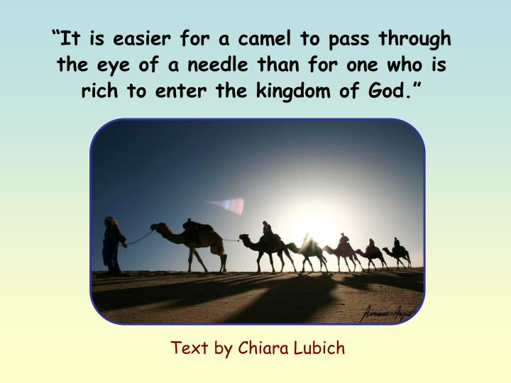 """""""It is easier for a camel to pass through the eye of a needle than for one who is rich to enter the kingdom of God."""""""