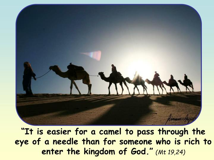 """""""It is easier for a camel to pass through the eye of a needle than for someone who is rich to enter the kingdom of God."""""""