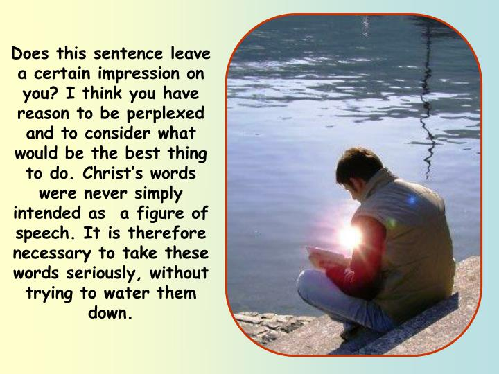 Does this sentence leave a certain impression on you? I think you have reason to be perplexed and to consider what would be the best thing to do. Christ's words were never simply intended as  a figure of speech. It is therefore necessary to take these words seriously, without trying to water them down.